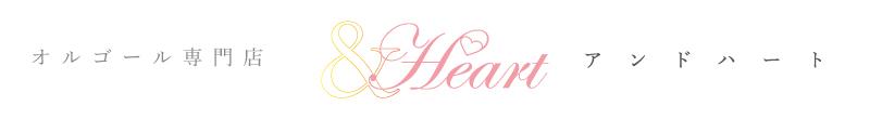 オルゴール専門店 アンドハート &Heart